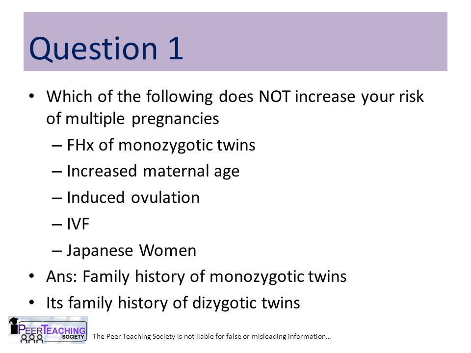 Question 1 Which of the following does NOT increase your risk of multiple pregnancies. FHx of monozygotic twins.