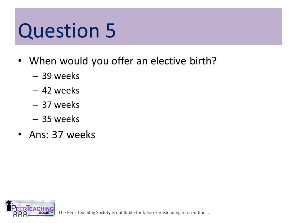Question 5 When would you offer an elective birth Ans: 37 weeks