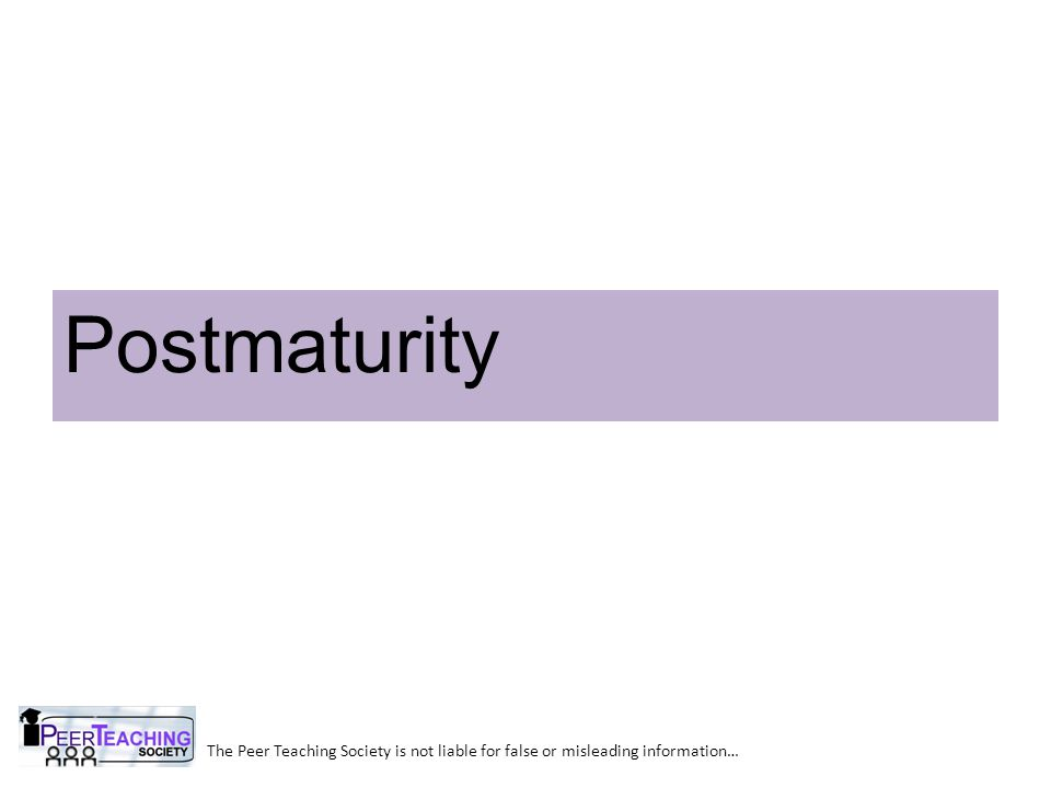 Postmaturity The Peer Teaching Society is not liable for false or misleading information…