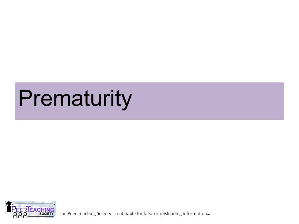 Prematurity The Peer Teaching Society is not liable for false or misleading information…
