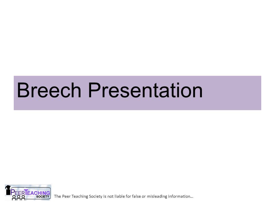 Breech Presentation The Peer Teaching Society is not liable for false or misleading information…