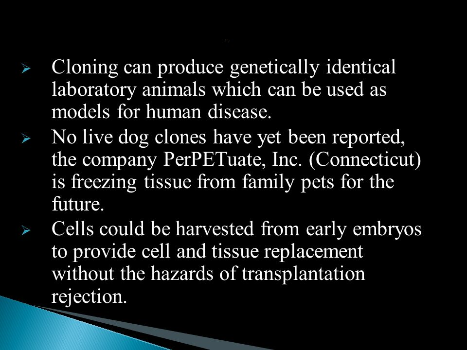 : Cloning can produce genetically identical laboratory animals which can be used as models for human disease.
