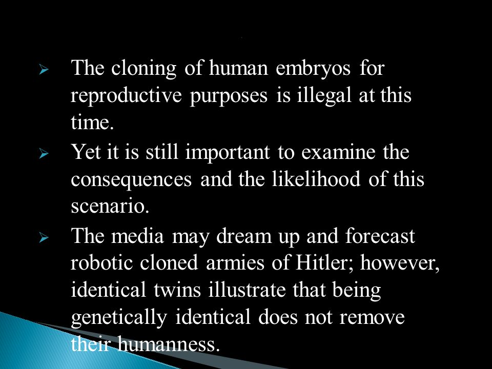 : The cloning of human embryos for reproductive purposes is illegal at this time.
