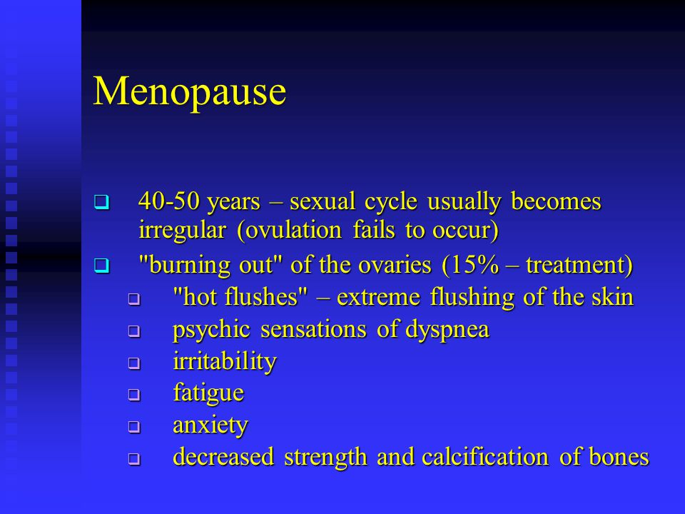 Menopause 40-50 years – sexual cycle usually becomes irregular (ovulation fails to occur) burning out of the ovaries (15% – treatment)