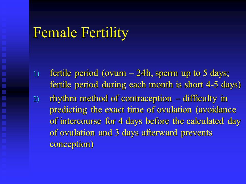 Female Fertility fertile period (ovum – 24h, sperm up to 5 days; fertile period during each month is short 4-5 days)