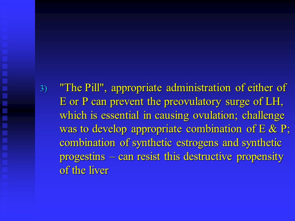 The Pill , appropriate administration of either of E or P can prevent the preovulatory surge of LH, which is essential in causing ovulation; challenge was to develop appropriate combination of E & P; combination of synthetic estrogens and synthetic progestins – can resist this destructive propensity of the liver