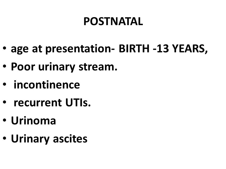 POSTNATAL age at presentation- BIRTH -13 YEARS, Poor urinary stream. incontinence. recurrent UTIs.