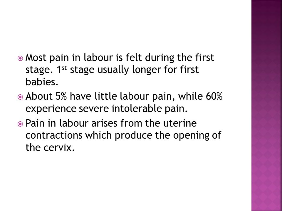 Most pain in labour is felt during the first stage