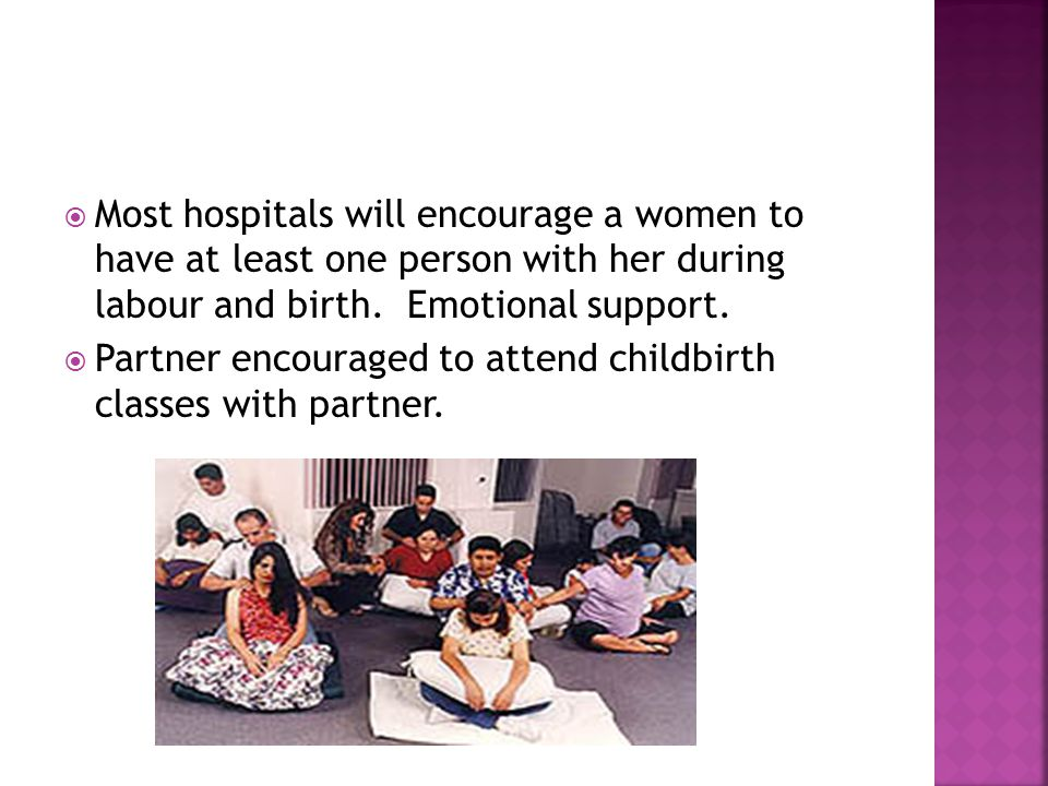 Most hospitals will encourage a women to have at least one person with her during labour and birth. Emotional support.