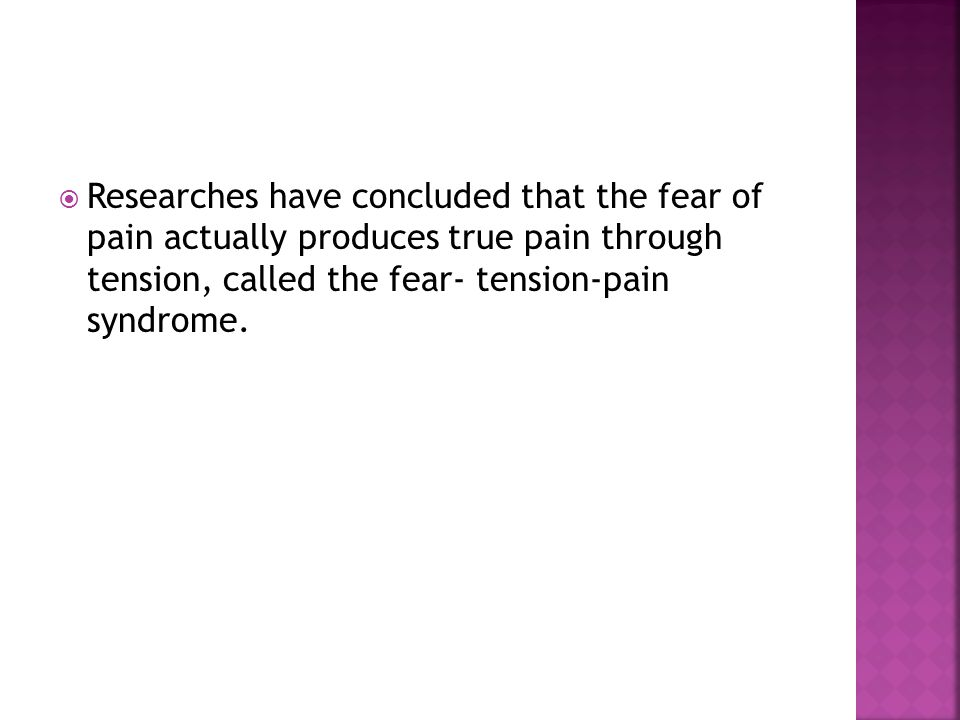 Researches have concluded that the fear of pain actually produces true pain through tension, called the fear- tension-pain syndrome.