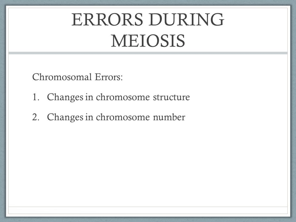 ERRORS DURING MEIOSIS Chromosomal Errors: