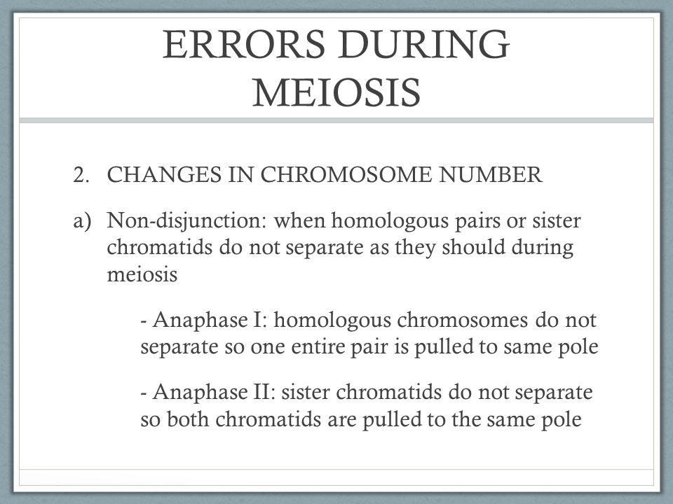ERRORS DURING MEIOSIS CHANGES IN CHROMOSOME NUMBER