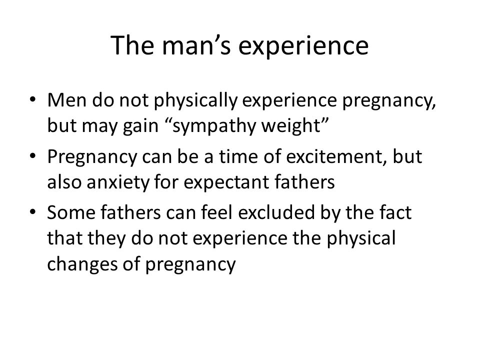 The man's experience Men do not physically experience pregnancy, but may gain sympathy weight
