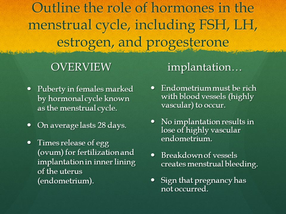Outline the role of hormones in the menstrual cycle, including FSH, LH, estrogen, and progesterone