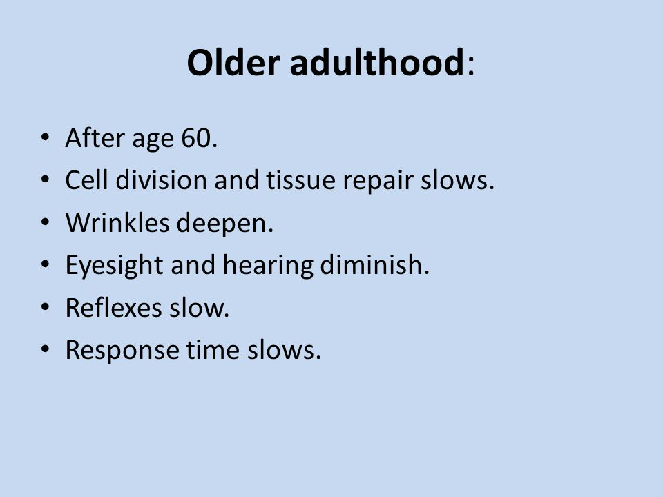 Older adulthood: After age 60. Cell division and tissue repair slows.