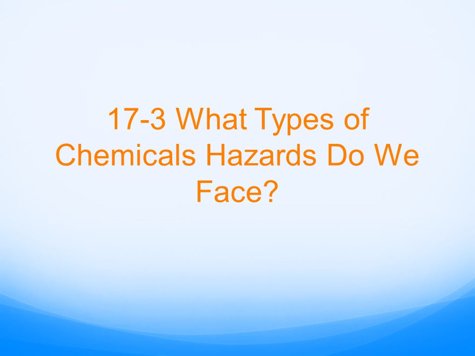 17-3 What Types of Chemicals Hazards Do We Face