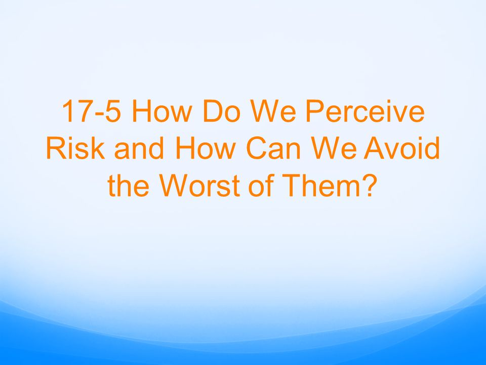 17-5 How Do We Perceive Risk and How Can We Avoid the Worst of Them