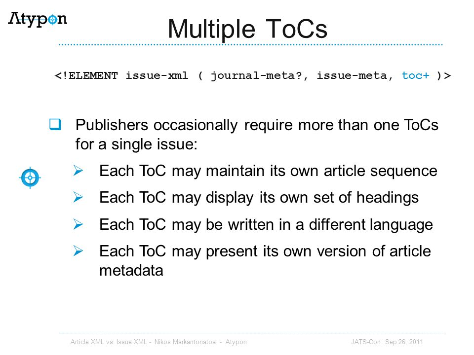 Multiple ToCs <!ELEMENT issue-xml ( journal-meta , issue-meta, toc+ )> Publishers occasionally require more than one ToCs for a single issue: