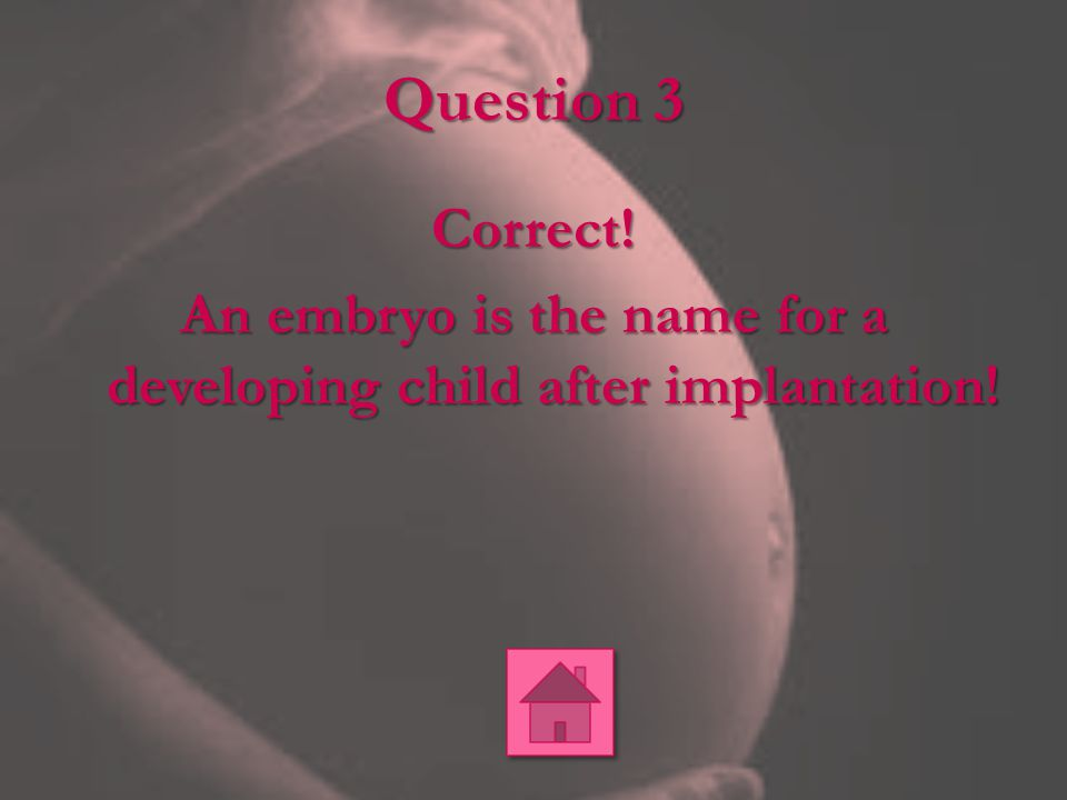 Question 3 Correct! An embryo is the name for a developing child after implantation! Kail & Cavanaugh, (2013).