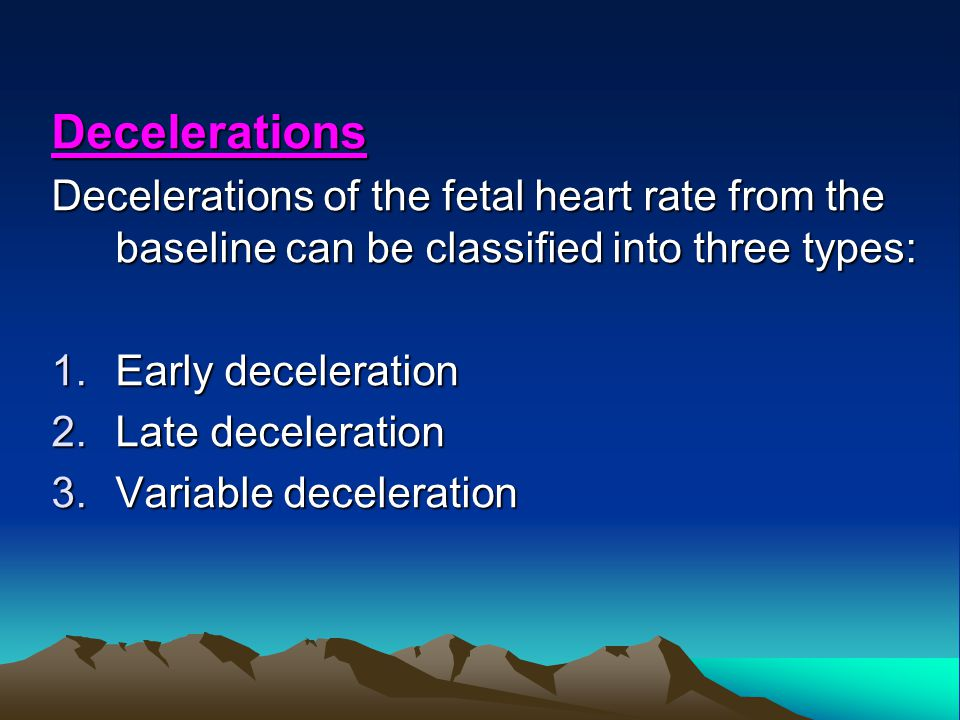 Decelerations Decelerations of the fetal heart rate from the baseline can be classified into three types: