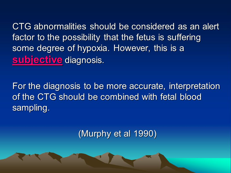 CTG abnormalities should be considered as an alert factor to the possibility that the fetus is suffering some degree of hypoxia. However, this is a subjective diagnosis.