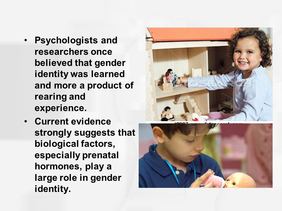 Psychologists and researchers once believed that gender identity was learned and more a product of rearing and experience.