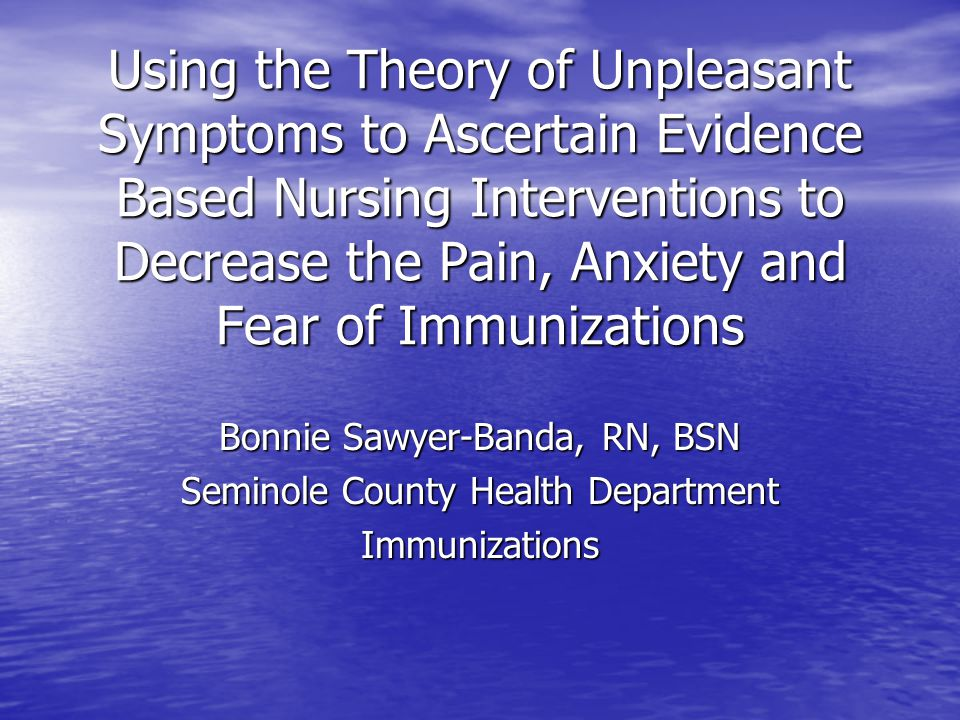 Using the Theory of Unpleasant Symptoms to Ascertain Evidence Based Nursing Interventions to Decrease the Pain, Anxiety and Fear of Immunizations