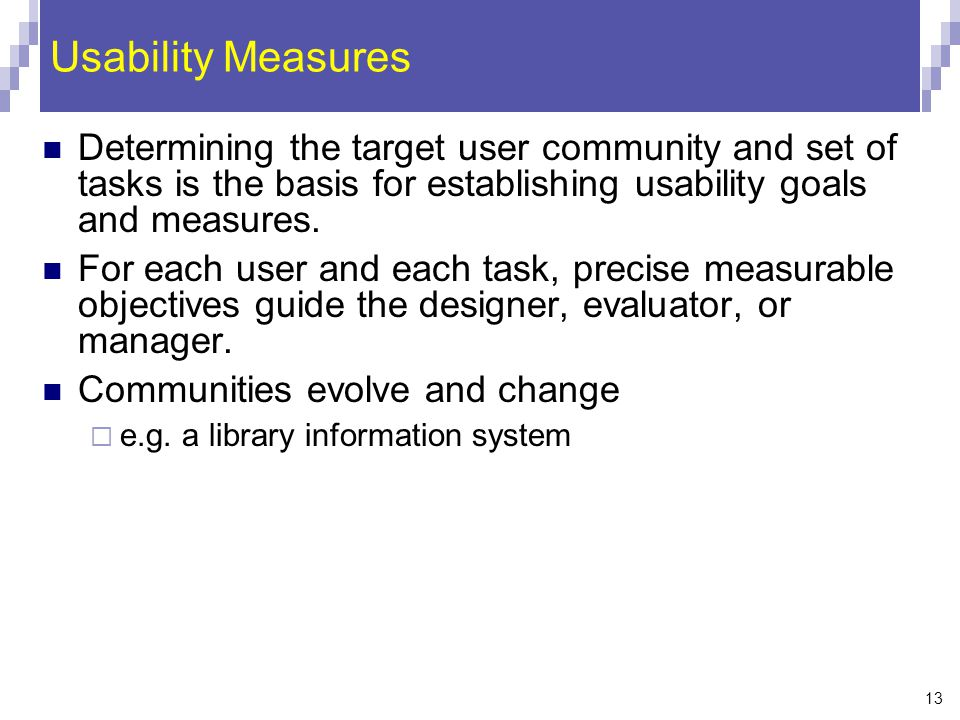 Usability Measures Determining the target user community and set of tasks is the basis for establishing usability goals and measures.