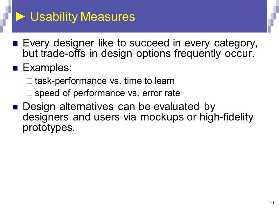 ► Usability Measures Every designer like to succeed in every category, but trade-offs in design options frequently occur.