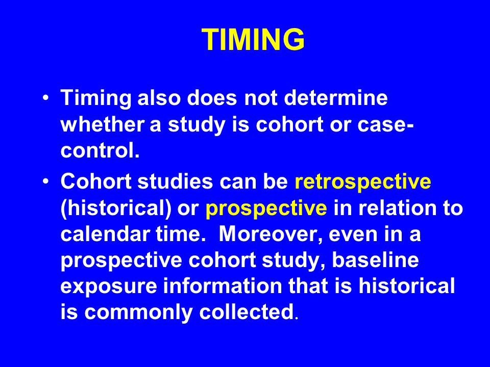 TIMING Timing also does not determine whether a study is cohort or case-control.