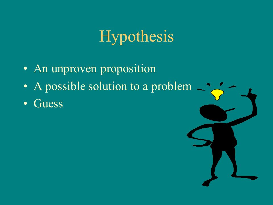 Hypothesis An unproven proposition A possible solution to a problem