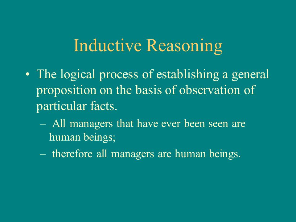 Inductive Reasoning The logical process of establishing a general proposition on the basis of observation of particular facts.