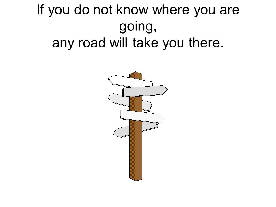 If you do not know where you are going, any road will take you there.