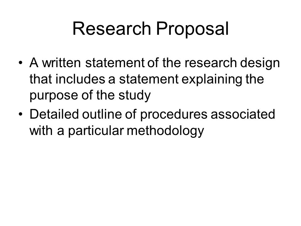Research Proposal A written statement of the research design that includes a statement explaining the purpose of the study.