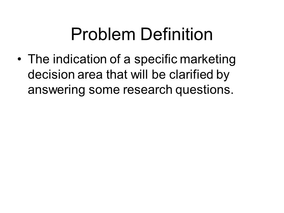 Problem Definition The indication of a specific marketing decision area that will be clarified by answering some research questions.