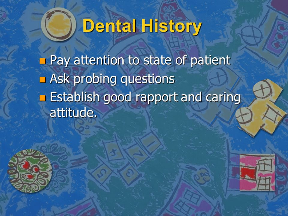 Dental History Pay attention to state of patient Ask probing questions