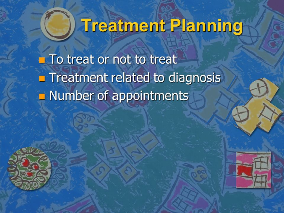 Treatment Planning To treat or not to treat