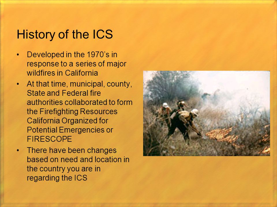 History of the ICS Developed in the 1970's in response to a series of major wildfires in California.