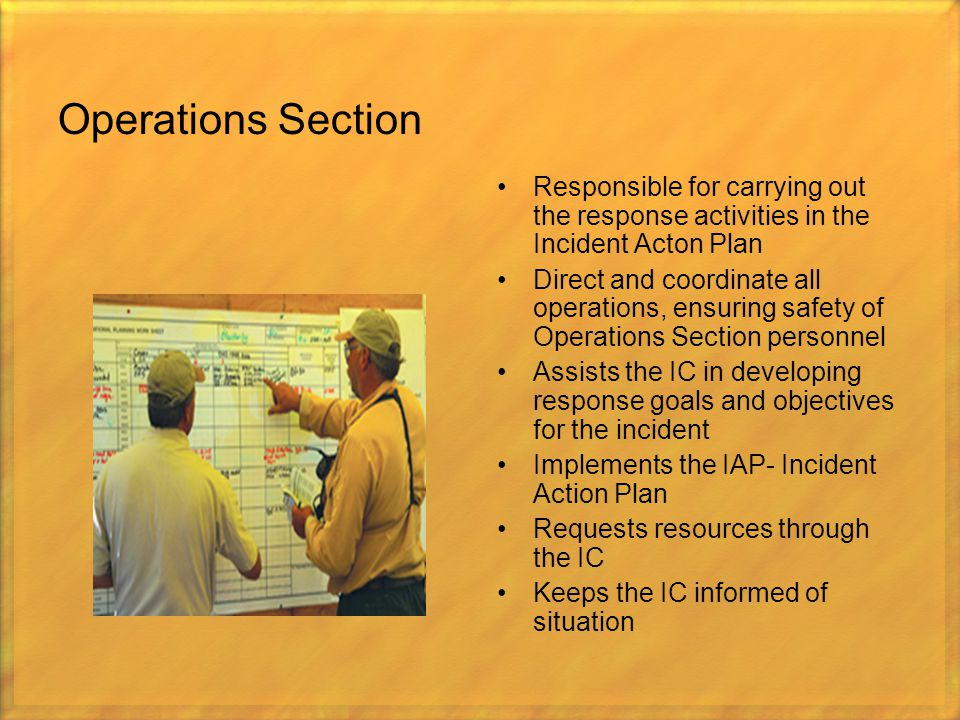 Operations Section Responsible for carrying out the response activities in the Incident Acton Plan.