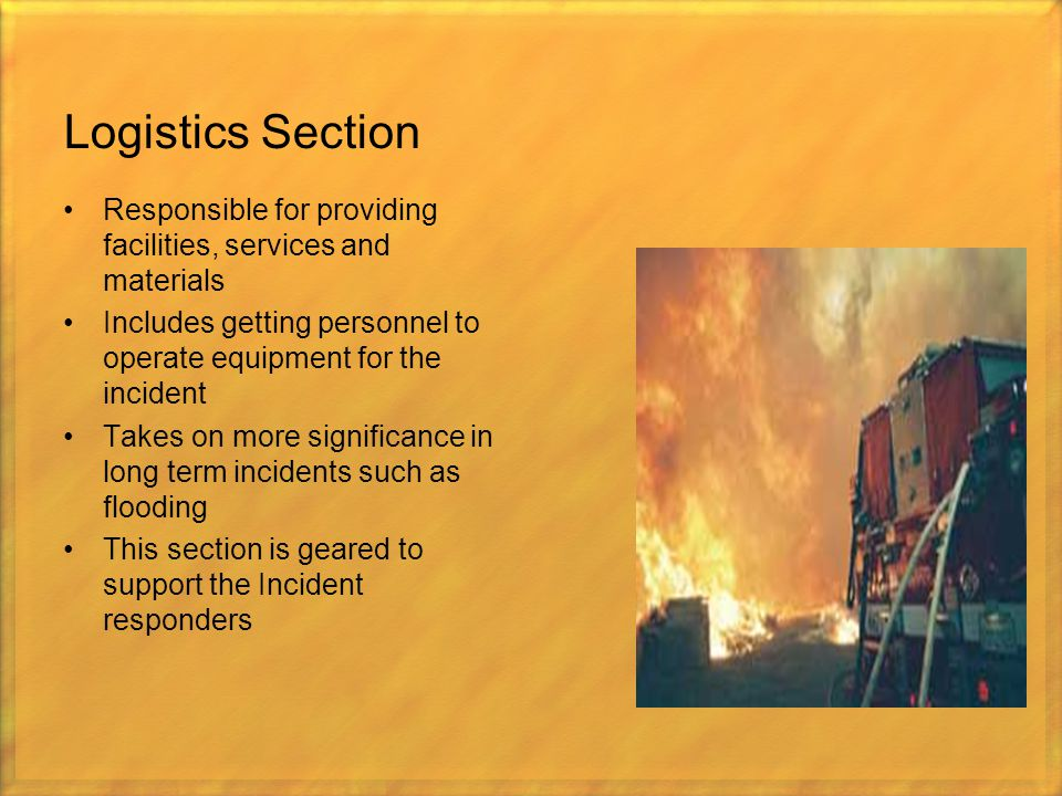 Logistics Section Responsible for providing facilities, services and materials. Includes getting personnel to operate equipment for the incident.