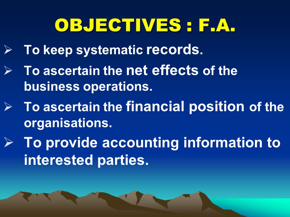 OBJECTIVES : F.A. To keep systematic records. To ascertain the net effects of the business operations.