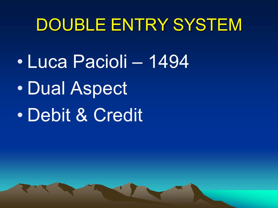 DOUBLE ENTRY SYSTEM Luca Pacioli – 1494 Dual Aspect Debit & Credit