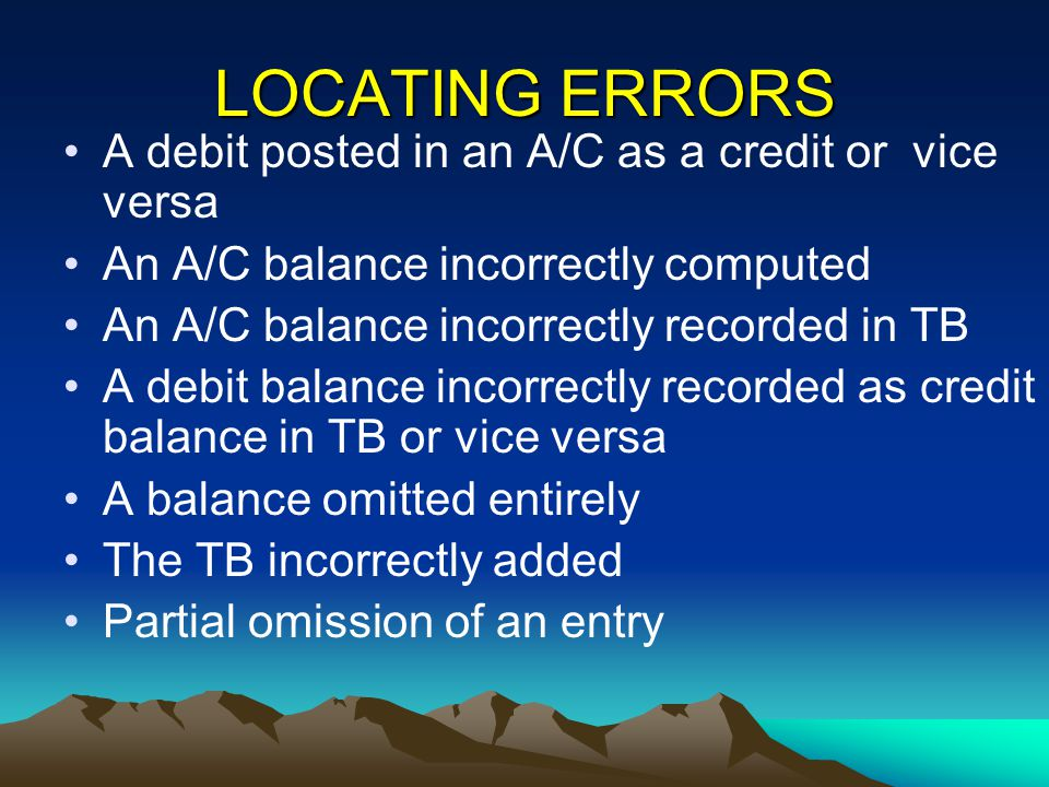 LOCATING ERRORS A debit posted in an A/C as a credit or vice versa