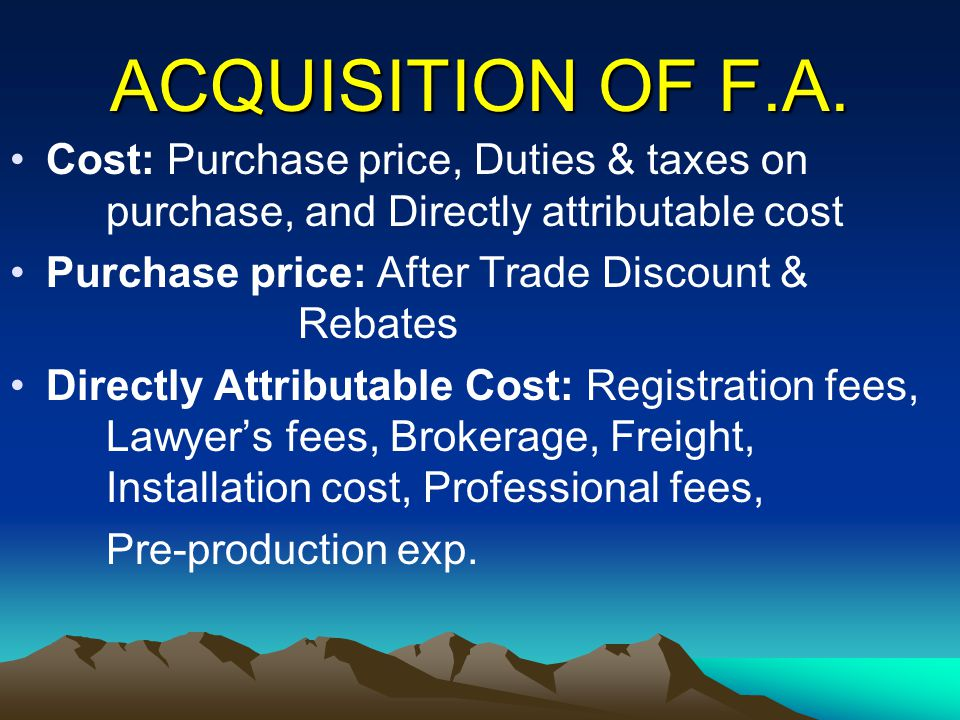 ACQUISITION OF F.A. Cost: Purchase price, Duties & taxes on purchase, and Directly attributable cost.