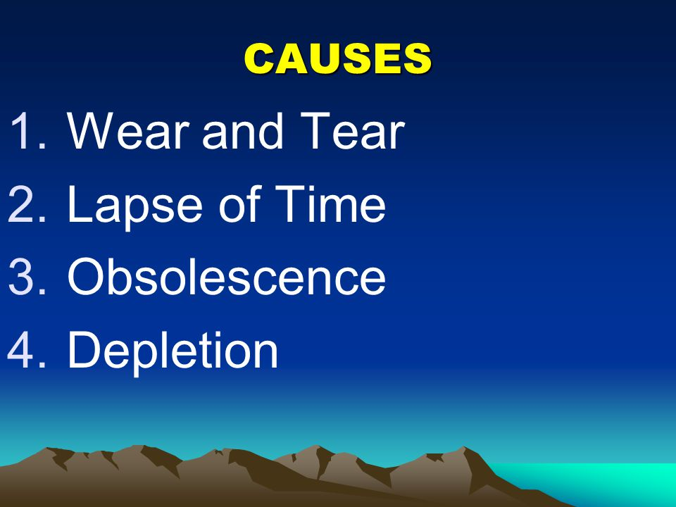 CAUSES Wear and Tear Lapse of Time Obsolescence Depletion