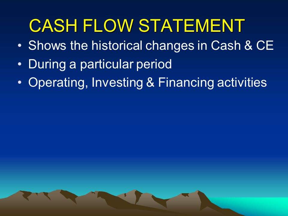 CASH FLOW STATEMENT Shows the historical changes in Cash & CE