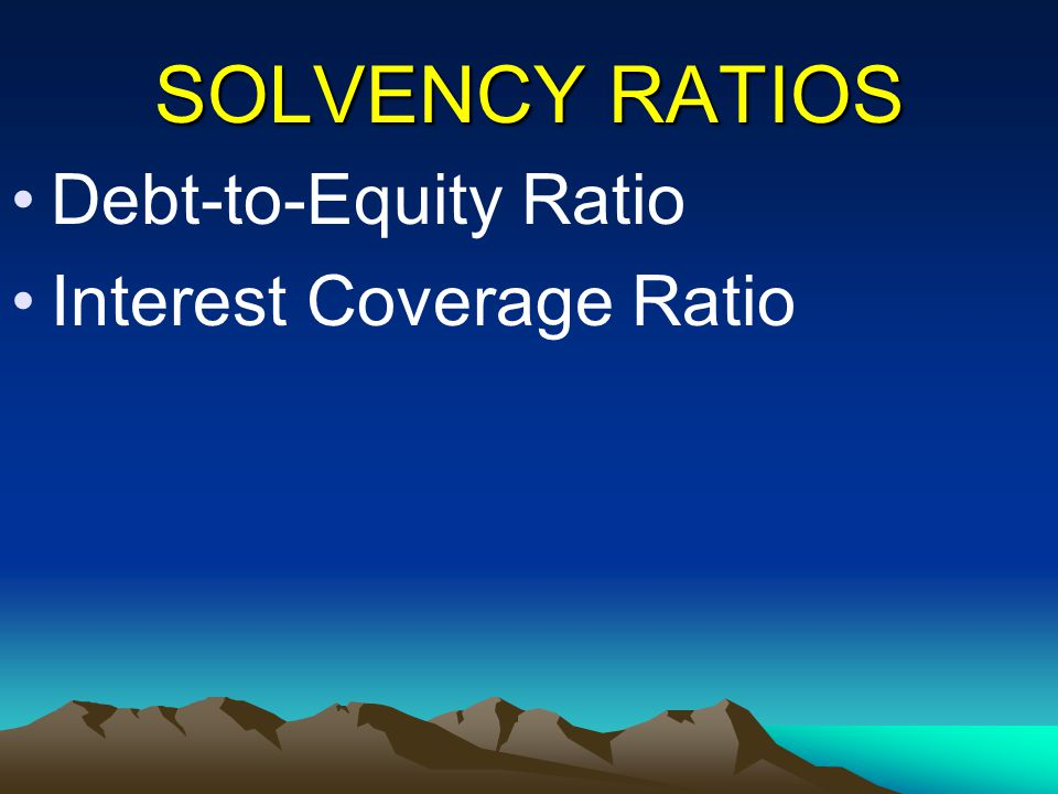 SOLVENCY RATIOS Debt-to-Equity Ratio Interest Coverage Ratio