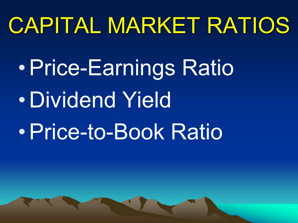 CAPITAL MARKET RATIOS Price-Earnings Ratio Dividend Yield Price-to-Book Ratio