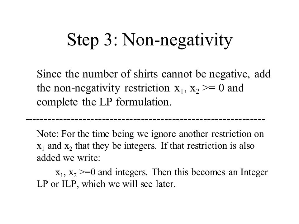 Step 3: Non-negativity Since the number of shirts cannot be negative, add the non-negativity restriction x1, x2 >= 0 and complete the LP formulation.