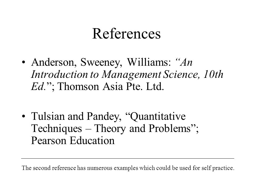 References Anderson, Sweeney, Williams: An Introduction to Management Science, 10th Ed. ; Thomson Asia Pte. Ltd.